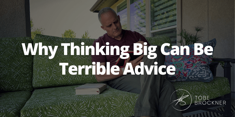 Why Thinking Big Can Be Terrible Advice